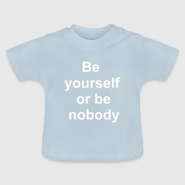 Be yourself or no body - Baby T-Shirt
