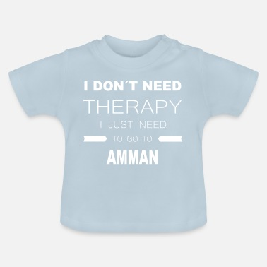 Amman i dont need therapy i just need to go to AMMAN - Baby T-Shirt