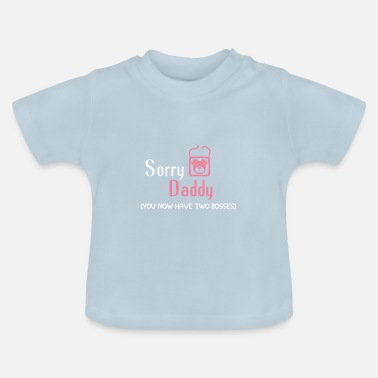 Sorry Daddy Sorry Daddy, you now have two bosses - Baby T-Shirt