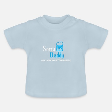 Sorry Daddy Sorry Daddy you now have two bosses Funny babybody - Baby T-Shirt