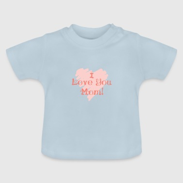 I love you mom! - Baby T-shirt