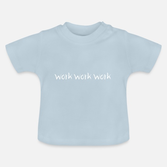 Gift Idea Baby Clothes - Work Work Work Working hard play hard - Baby T-Shirt light blue