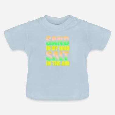 Sand in my hair Salt in the air - Baby T-Shirt