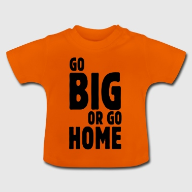 go big or go home i - T-shirt Bébé