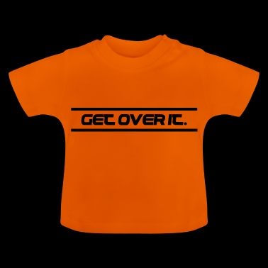Get over it. - Baby T-Shirt