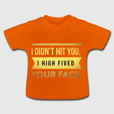 I didn't hit you.I high fived your face - Baby T-Shirt