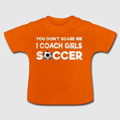 You Do not Scare Me, I Coach Girls Soccer - Baby T-Shirt