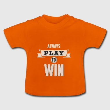 ALWAYS PLAY TO WIN - Baby T-Shirt