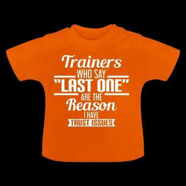 TRAINERS WHO SAY LAST ONE ARE THE REASON... - Baby T-Shirt