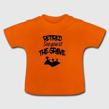Retired see you at the grave - Baby T-Shirt