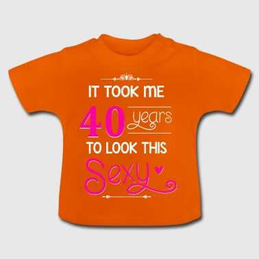 It Took Me 40 Years To Look This Sexy - Baby T-Shirt