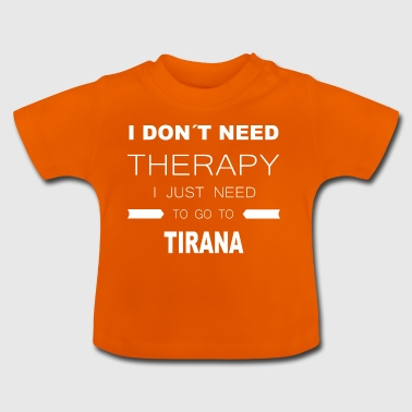 i dont need therapy i just need to go to TIRANA - Baby T-Shirt