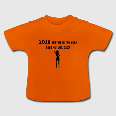 2018 is the year when I want to get hot and sexy - Baby T-Shirt