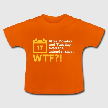 After Tuesday The Calendar Says WTF?! - Baby T-Shirt