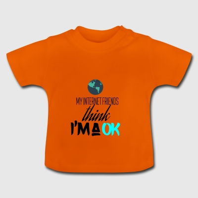 My internet friends think I am very okay - Baby T-Shirt