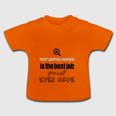 Pest Control Worker is the best job you will have - Baby T-Shirt