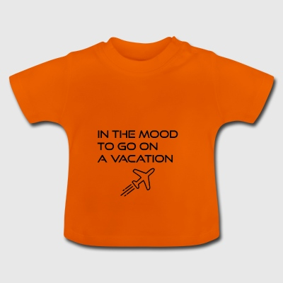 In the mood to go on a vacation - Baby T-Shirt