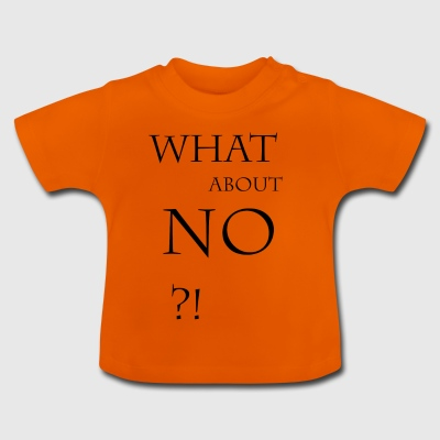 What about no - Baby T-Shirt
