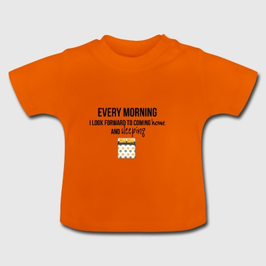 Every morning - Baby T-Shirt