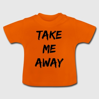 take me away - Baby T-Shirt