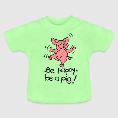 Be happy, be a pig! - Baby T-shirt