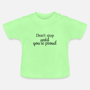 Don't stop until you're proud - Baby T-Shirt