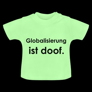 Globalization is stupid. - Baby T-Shirt