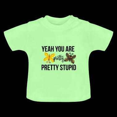 Yeah you are pretty pretty stupid - Baby T-Shirt