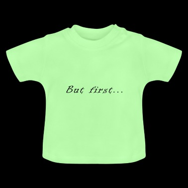 But first .. - Baby T-Shirt
