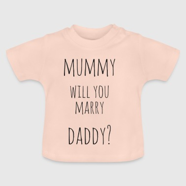 Daddy Mummy mummy, Will you marry daddy? - Baby T-Shirt