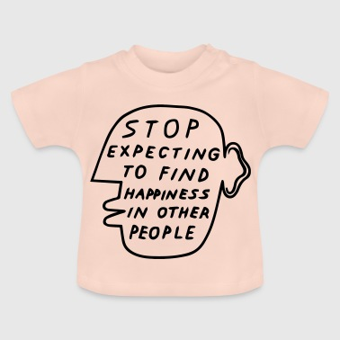 Stop Expecting to find Happiness in other People - Baby T-Shirt