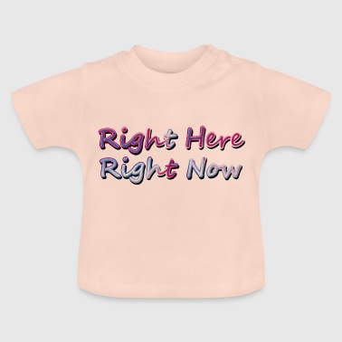 Right Here Right Now - Baby T-Shirt