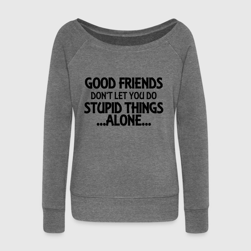 Good friends don't let you do stupid things-alone - Frauen Pullover mit U-Boot-Ausschnitt von Bella