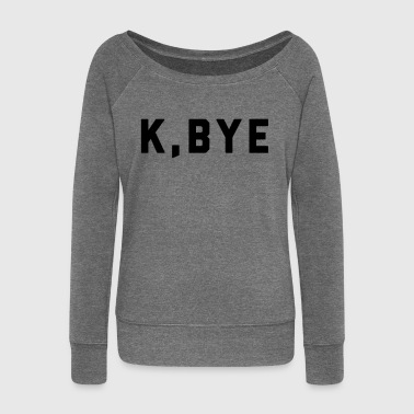 K, Bye Funny Quote - Women's Boat Neck Long Sleeve Top