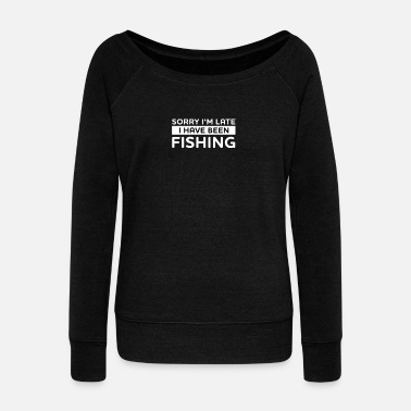 Sorry in the late! I have been fishing. - Angler shirt - Women's Boat Neck Long Sleeve Top
