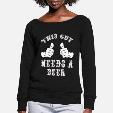 This Guy Needs A Beer This guy needs a beer - Women's Wide-Neck Sweatshirt