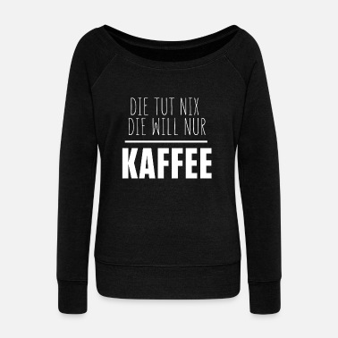 They do not want coffee only - Women's Wide-Neck Sweatshirt