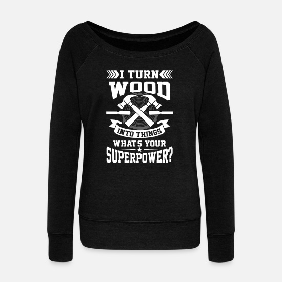 Rock Long Sleeve Shirts - I turn wood into things what's your superpower? - Women's Wide-Neck Sweatshirt black