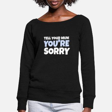 Your Mum Tell your mum you're sorry - Women's Wide-Neck Sweatshirt