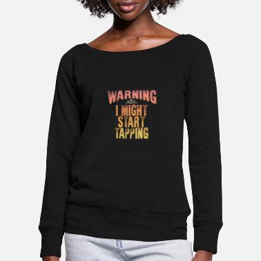 Warning Warning: I could start tapping - Women's Wide-Neck Sweatshirt
