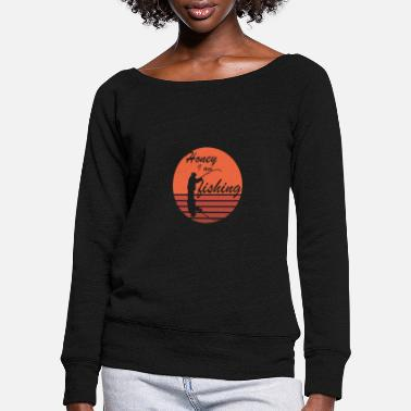 honey iam fishing - Women's Wide-Neck Sweatshirt