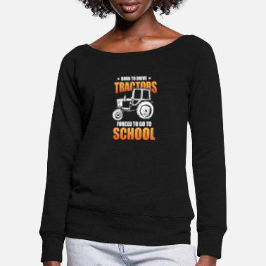 Harvester Born To Drive Tractors Forced To Go To School - Women's Wide-Neck Sweatshirt