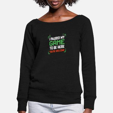 Game I Paused My Game To Be Here You're Welcome Gamer - Women's Wide-Neck Sweatshirt