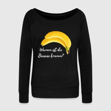 banana Why is the banana crooked? Sayings shirt - Women's Boat Neck Long Sleeve Top