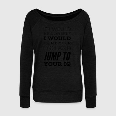 Sarcastic saying CLIMB YOUR EGO, JUMP TO IQ - Women's Boat Neck Long Sleeve Top