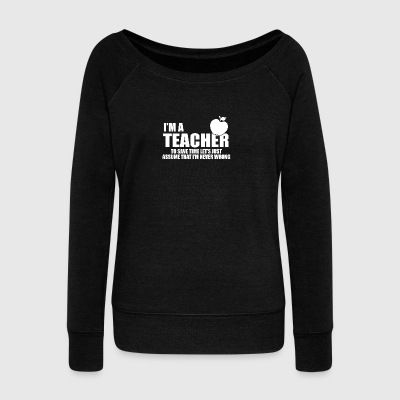 Im a teacher and never wrong - Women's Boat Neck Long Sleeve Top