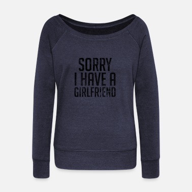 Girlfriend Sorry I Have A Girlfriend - Women's Wide-Neck Sweatshirt