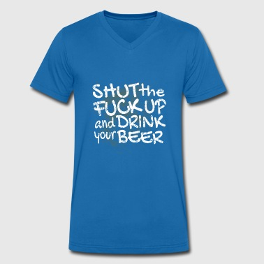 Shut The Fuck Up Shut the fuck and drink your beer - Men's Organic V-Neck T-Shirt by Stanley & Stella