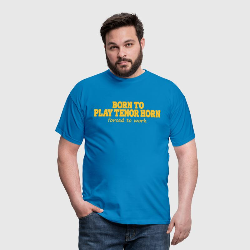 Born to play tenor horn, forced to work - T-shirt Homme