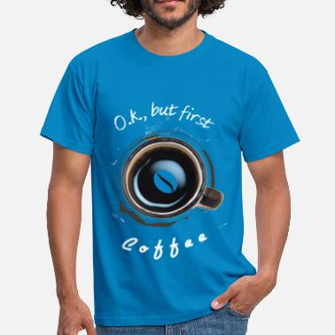 First ok, but first coffee, first coffee - Men's T-Shirt